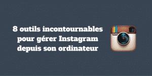 8 outils incontournables pour gerer Instagram depuis son ordinateur