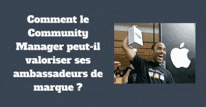 Comment le Community Manager peut-il valoriser ses ambassadeurs de marque ?