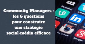 Community Managers : les 6 questions pour construire une stratégie social-média efficace