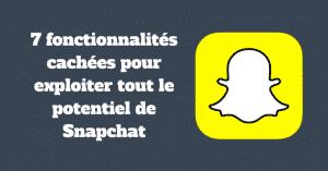 7 fonctionnalités cachées pour exploiter tout le potentiel de Snapchat