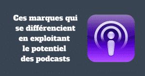 Ces marques qui se différencient en exploitant le potentiel des podcasts