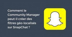 Comment le Community Manager peut-il créer des filtres géo-localisés sur SnapChat ?
