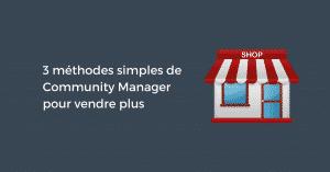 3 méthodes simples de Community Manager pour vendre plus