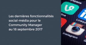 Les dernières fonctionnalités social-média pour le Community Manager au 18 septembre 2017