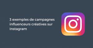 3 exemples de campagnes influenceurs créatives sur Instagram