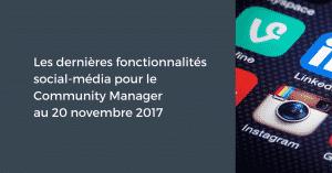 Les dernières fonctionnalités social-média pour le Community Manager au 20 novembre 2017
