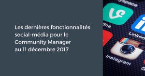 Les dernières fonctionnalités social-média pour le Community Manager au 11 décembre 2017