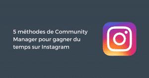 5 méthodes de Community Manager pour gagner du temps sur Instagram