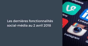 Les dernières fonctionnalités social-média pour le Community Manager au 2 avril 2018