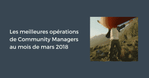 Les meilleures opérations de Community Managers au mois de mars 2018