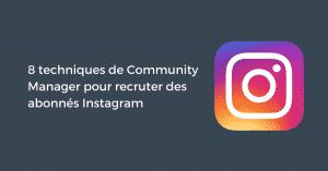 8 techniques de Community Manager pour recruter des abonnés Instagram