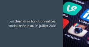 Les dernières fonctionnalités social-média pour le Community Manager au 16 juillet 2018