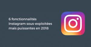 6 fonctionnalités Instagram sous-exploitées mais puissantes en 2018