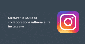 Mesurer le ROI des collaborations influenceurs Instagram