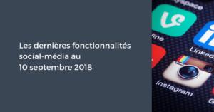 Les dernières fonctionnalités social-média pour le Community Manager au 10 septembre 2018