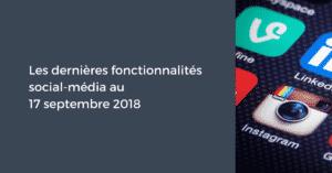 Les dernières fonctionnalités social-média pour le Community Manager au 17 septembre 2018