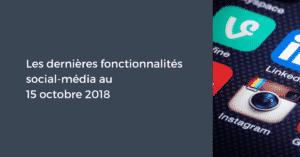 Les dernières fonctionnalités social-média pour le Community Manager au 15 octobre 2018