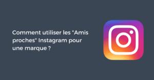 Comment utiliser les amis proches Instagram pour une marque ?