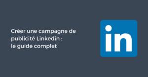 Créer une campagne de publicité Linkedin en 2019 : le guide complet